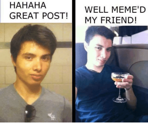 hahaha-great-post-well-memed-my-friend-1021239.png